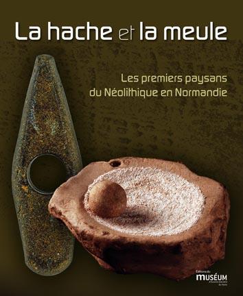 La hache et la meule. Les premiers paysans du Néolithique en Normandie